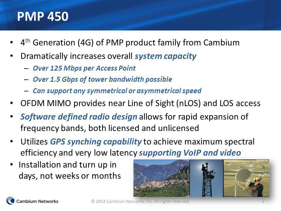 PMP 450 4 th Generation (4G) of PMP product family from Cambium Dramatically increases overall system capacity – Over 125 Mbps per Access Point – Over