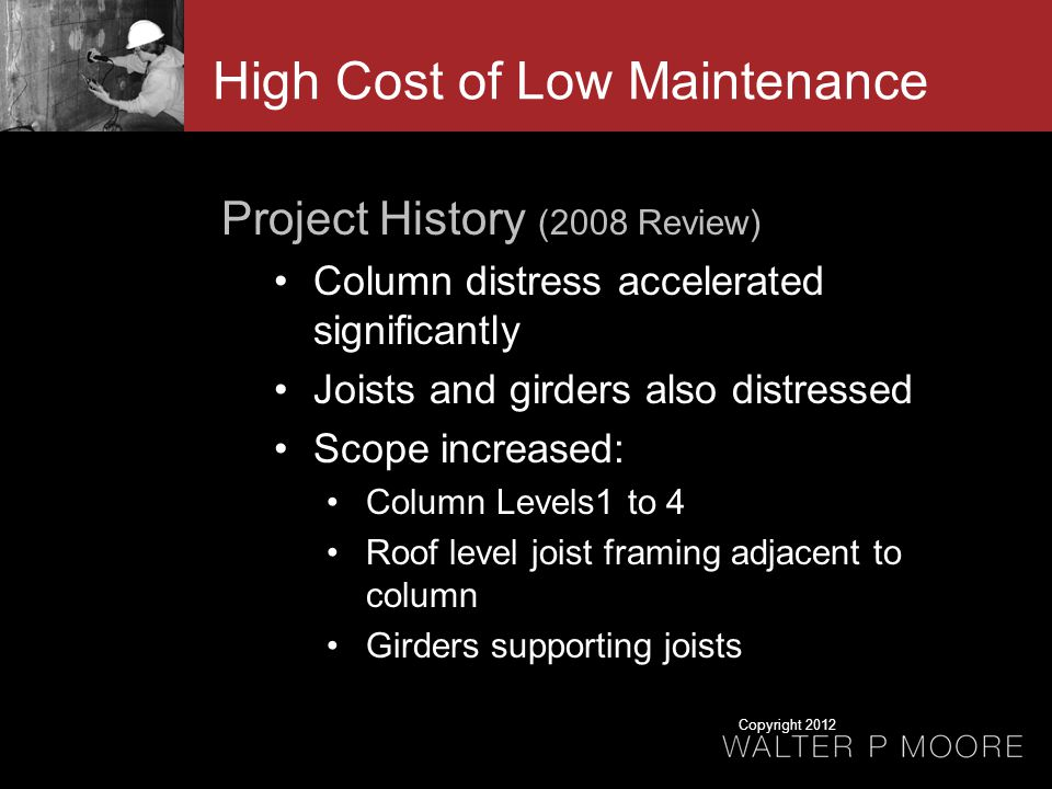 Project History (2008 Review) Column distress accelerated significantly Joists and girders also distressed Scope increased: Column Levels1 to 4 Roof level joist framing adjacent to column Girders supporting joists High Cost of Low Maintenance Copyright 2012