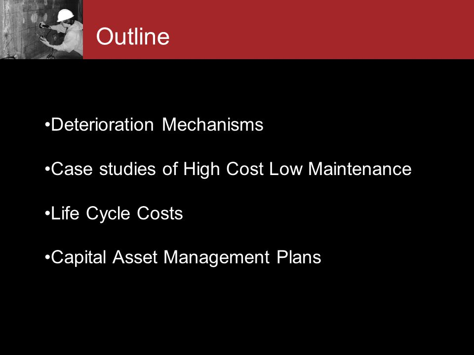 I NTRODUCTION Outline Deterioration Mechanisms Case studies of High Cost Low Maintenance Life Cycle Costs Capital Asset Management Plans