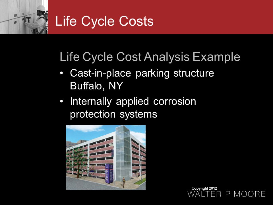 Life Cycle Costs Life Cycle Cost Analysis Example Cast-in-place parking structure Buffalo, NY Internally applied corrosion protection systems Copyright 2012