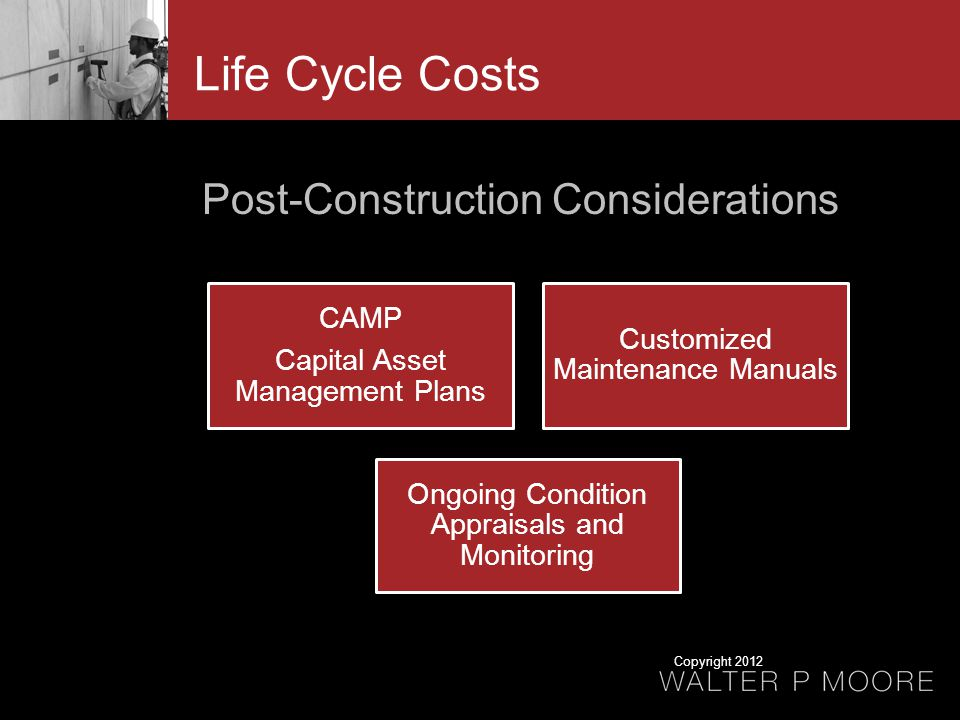 Life Cycle Costs Post-Construction Considerations CAMP Capital Asset Management Plans Customized Maintenance Manuals Ongoing Condition Appraisals and Monitoring Copyright 2012