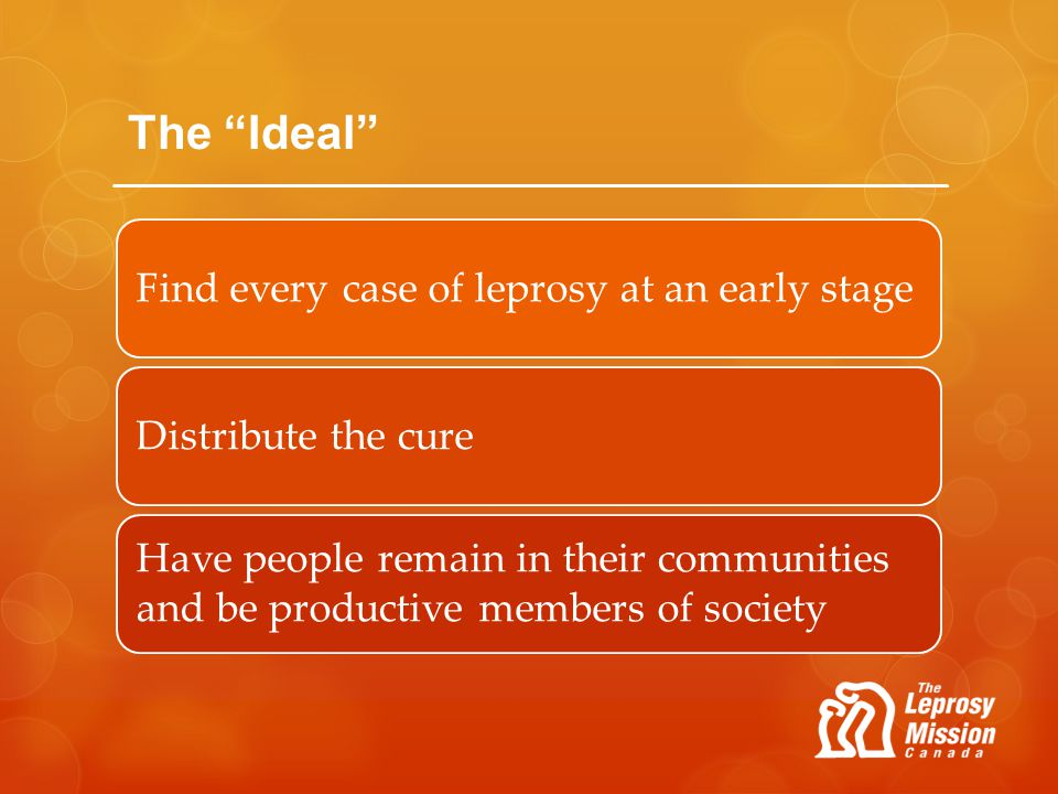 The Ideal Find every case of leprosy at an early stageDistribute the cure Have people remain in their communities and be productive members of society