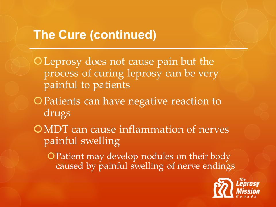 The Cure (continued) Leprosy does not cause pain but the process of curing leprosy can be very painful to patients Patients can have negative reaction