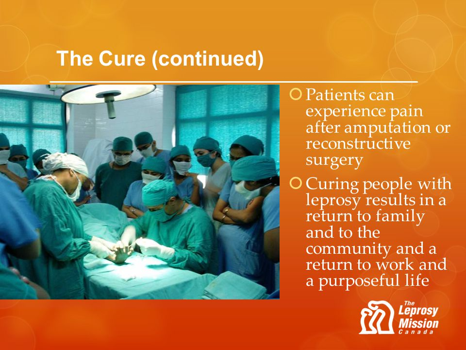 The Cure (continued) Patients can experience pain after amputation or reconstructive surgery Curing people with leprosy results in a return to family