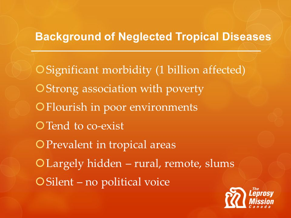 Background of Neglected Tropical Diseases Significant morbidity (1 billion affected) Strong association with poverty Flourish in poor environments Ten