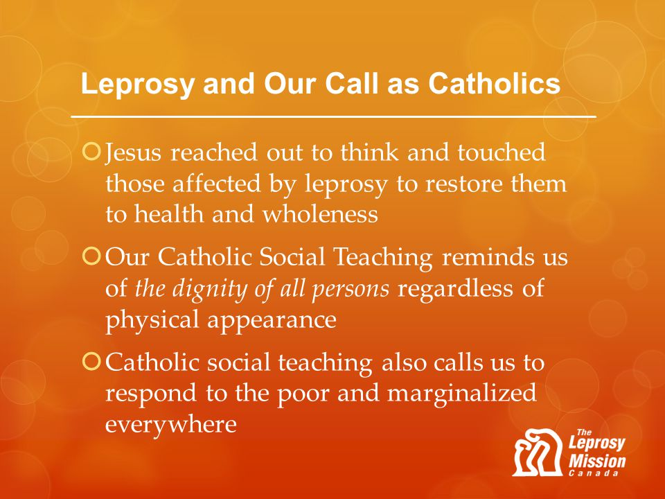 Leprosy and Our Call as Catholics Jesus reached out to think and touched those affected by leprosy to restore them to health and wholeness Our Catholi