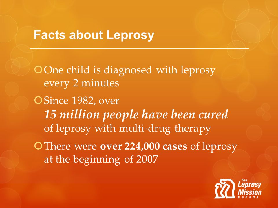 Facts about Leprosy One child is diagnosed with leprosy every 2 minutes Since 1982, over 15 million people have been cured of leprosy with multi-drug