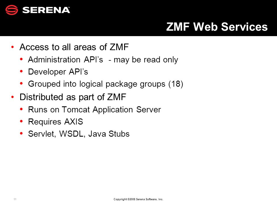 11 Copyright ©2008 Serena Software, Inc. ZMF Web Services Access to all areas of ZMF Administration APIs - may be read only Developer APIs Grouped int