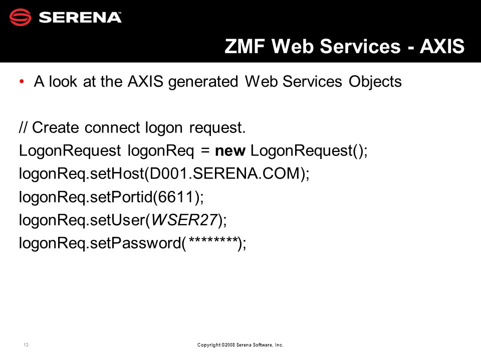 13 Copyright ©2008 Serena Software, Inc. ZMF Web Services - AXIS A look at the AXIS generated Web Services Objects // Create connect logon request. Lo