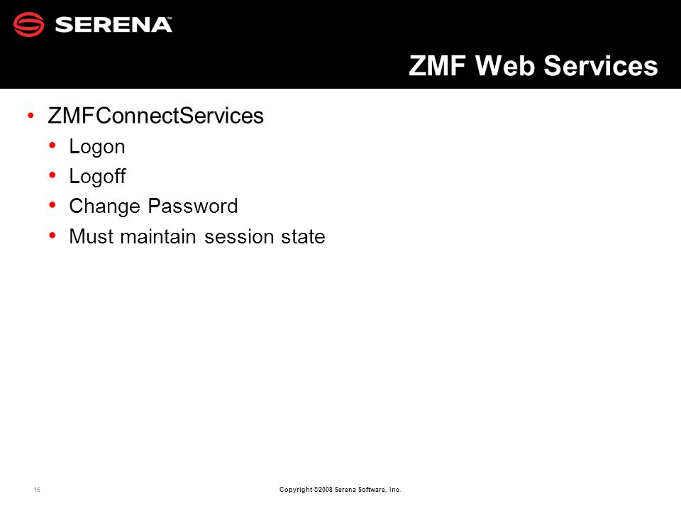 16 Copyright ©2008 Serena Software, Inc. ZMF Web Services ZMFConnectServices Logon Logoff Change Password Must maintain session state