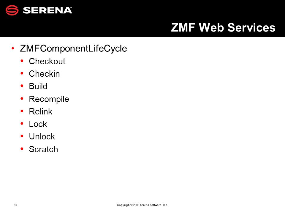 19 Copyright ©2008 Serena Software, Inc. ZMF Web Services ZMFComponentLifeCycle Checkout Checkin Build Recompile Relink Lock Unlock Scratch