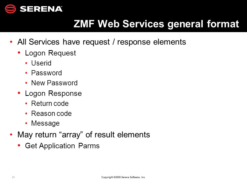 23 Copyright ©2008 Serena Software, Inc. ZMF Web Services general format All Services have request / response elements Logon Request Userid Password N