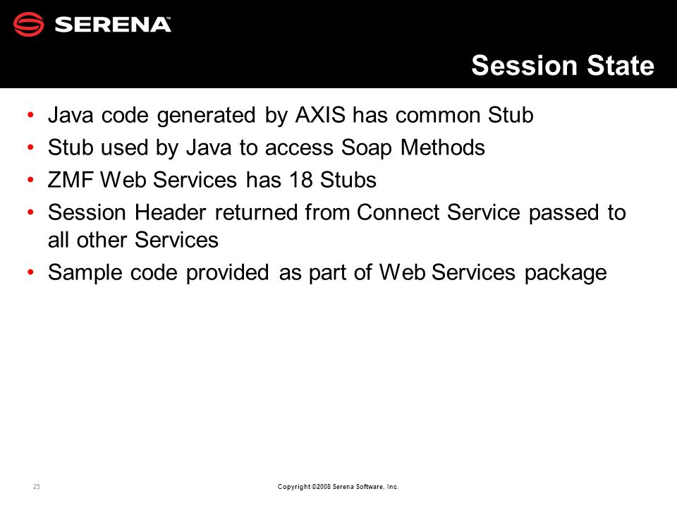 25 Copyright ©2008 Serena Software, Inc. Session State Java code generated by AXIS has common Stub Stub used by Java to access Soap Methods ZMF Web Se