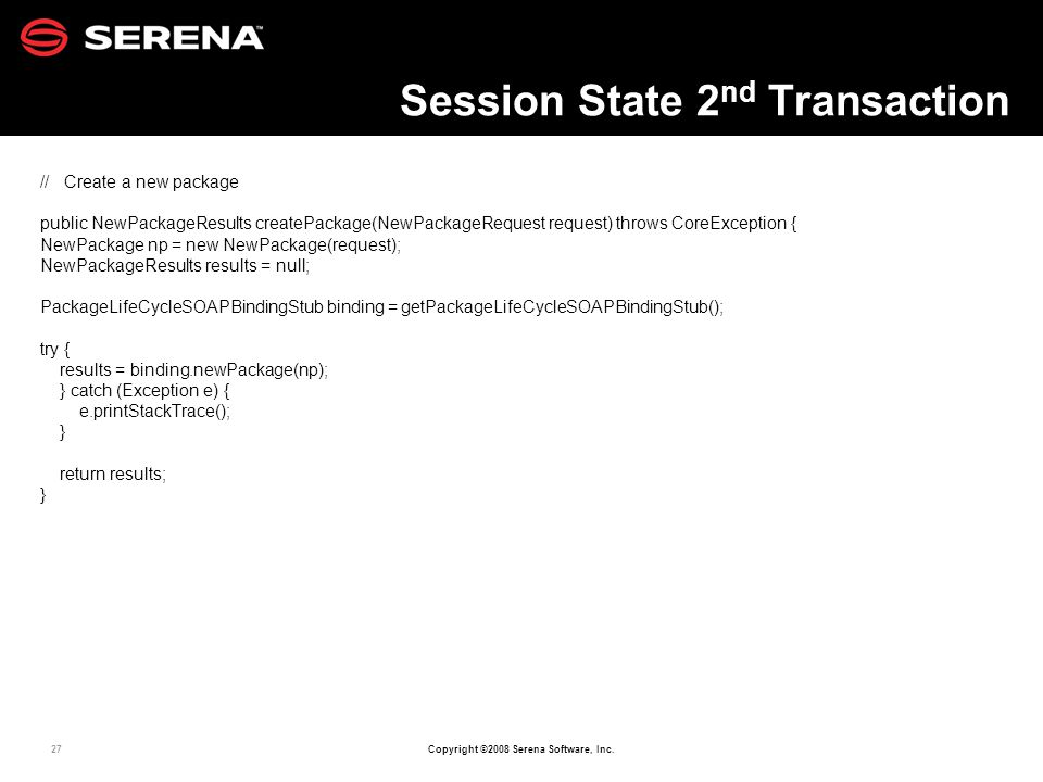 27 Copyright ©2008 Serena Software, Inc. Session State 2 nd Transaction // Create a new package public NewPackageResults createPackage(NewPackageReque