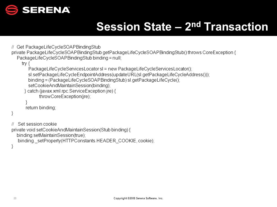 28 Copyright ©2008 Serena Software, Inc. Session State – 2 nd Transaction // Get PackageLifeCycleSOAPBindingStub private PackageLifeCycleSOAPBindingSt