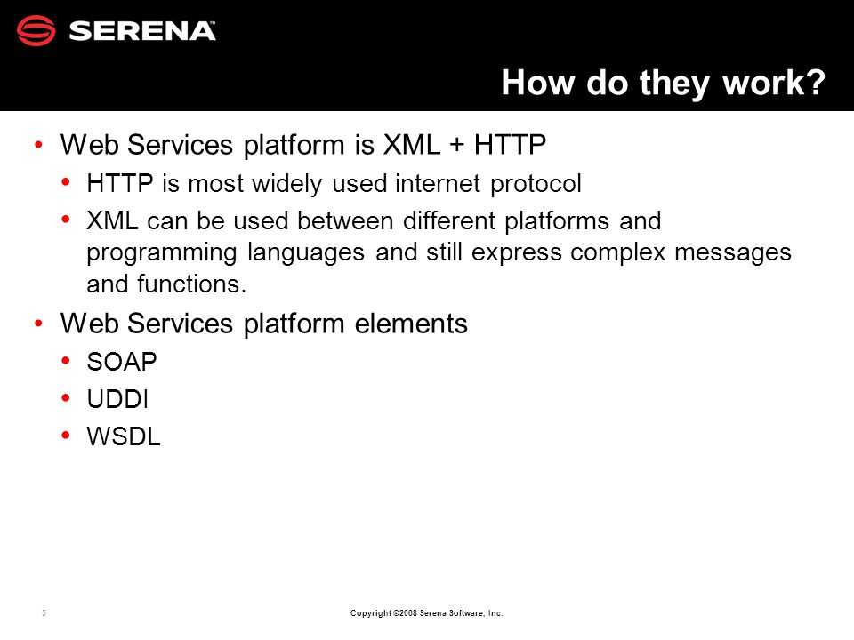 5 Copyright ©2008 Serena Software, Inc. How do they work? Web Services platform is XML + HTTP HTTP is most widely used internet protocol XML can be us