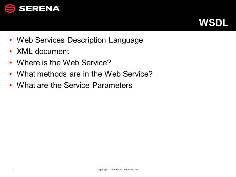 8 Copyright ©2008 Serena Software, Inc. WSDL Web Services Description Language XML document Where is the Web Service? What methods are in the Web Serv