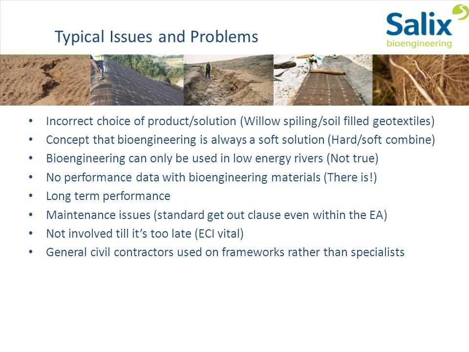 Typical Issues and Problems Incorrect choice of product/solution (Willow spiling/soil filled geotextiles) Concept that bioengineering is always a soft solution (Hard/soft combine) Bioengineering can only be used in low energy rivers (Not true) No performance data with bioengineering materials (There is!) Long term performance Maintenance issues (standard get out clause even within the EA) Not involved till its too late (ECI vital) General civil contractors used on frameworks rather than specialists