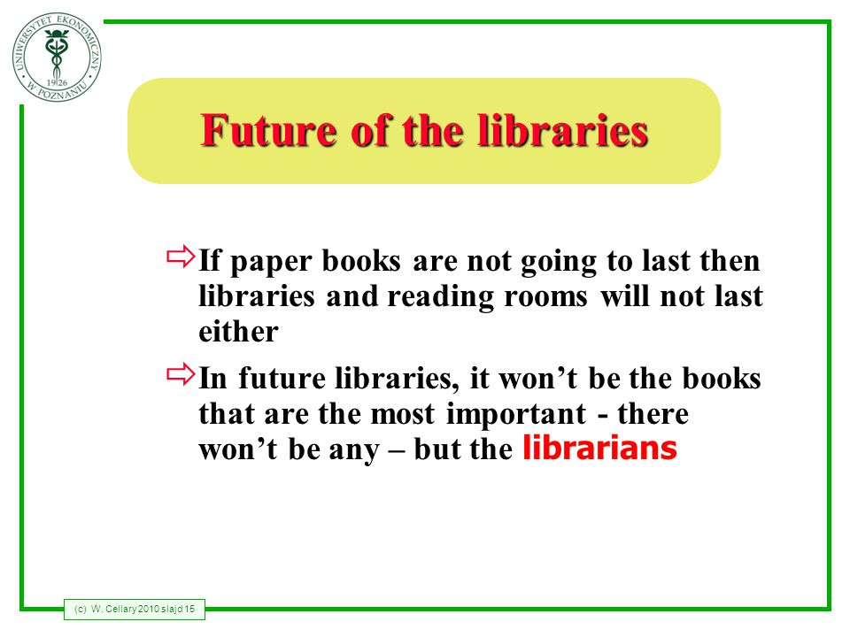 (c) W. Cellary 2010 slajd 15 Future of the libraries If paper books are not going to last then libraries and reading rooms will not last either In fut