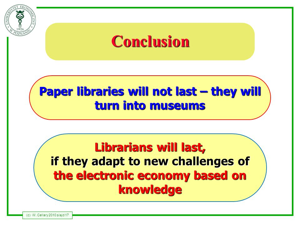 (c) W. Cellary 2010 slajd 17 Conclusion Librarians will last, if they adapt to new challenges of the electronic economy based on knowledge Paper libra