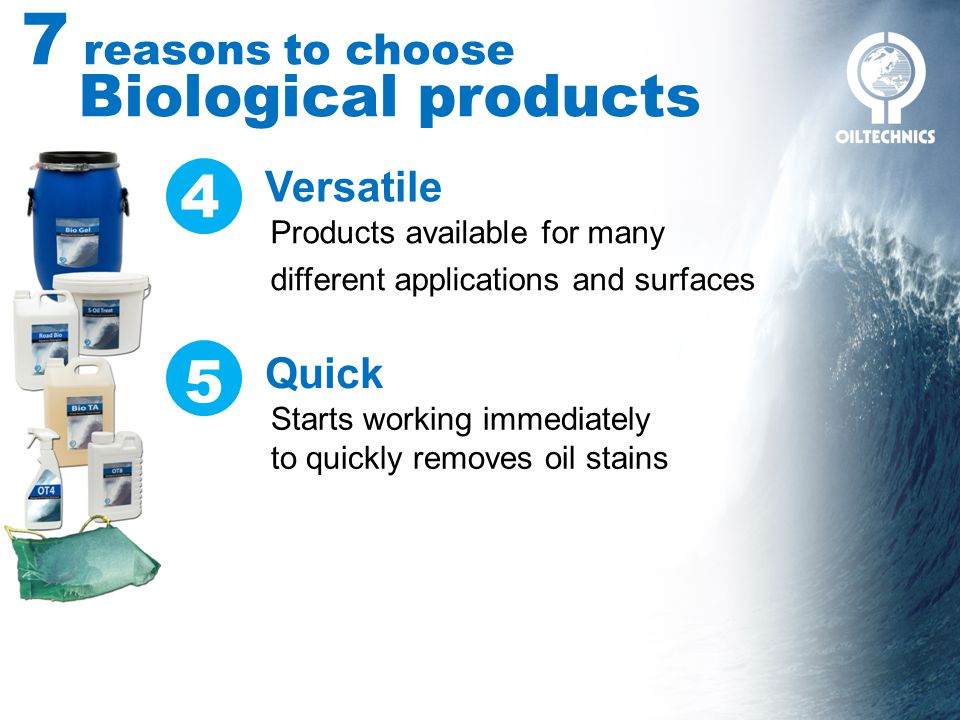 7 reasons to choose Biological products Versatile Products available for many different applications and surfaces Quick Starts working immediately to quickly removes oil stains 4 5