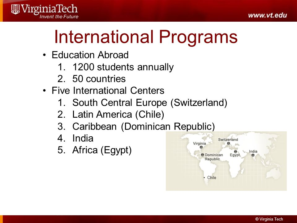 © Virginia Tech International Programs Education Abroad 1.1200 students annually 2.50 countries Five International Centers 1.South Central Europe (Switzerland) 2.Latin America (Chile) 3.Caribbean (Dominican Republic) 4.India 5.Africa (Egypt) Chile