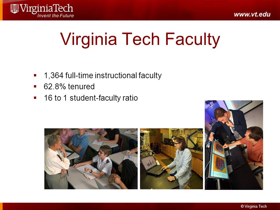 © Virginia Tech Virginia Tech Faculty 1,364 full-time instructional faculty 62.8% tenured 16 to 1 student-faculty ratio