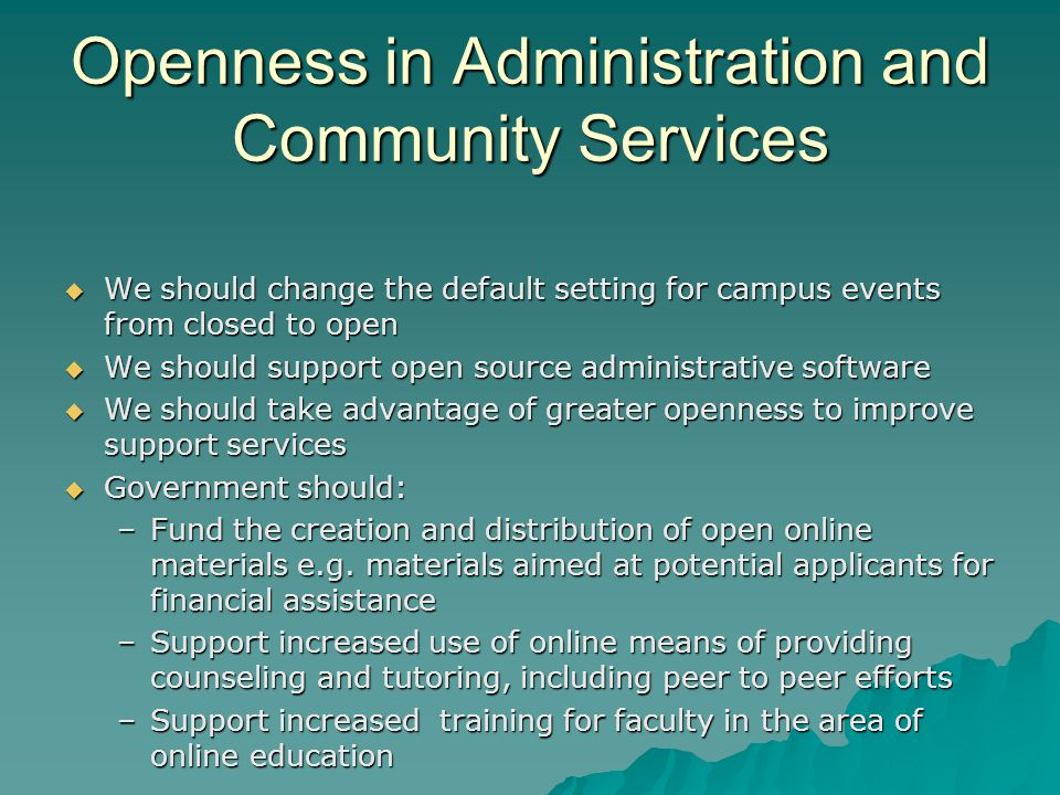 Openness in Administration and Community Services We should change the default setting for campus events from closed to open We should change the default setting for campus events from closed to open We should support open source administrative software We should support open source administrative software We should take advantage of greater openness to improve support services We should take advantage of greater openness to improve support services Government should: Government should: –Fund the creation and distribution of open online materials e.g.