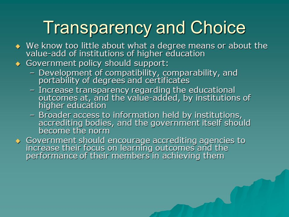 Transparency and Choice We know too little about what a degree means or about the value-add of institutions of higher education We know too little about what a degree means or about the value-add of institutions of higher education Government policy should support: Government policy should support: –Development of compatibility, comparability, and portability of degrees and certificates –Increase transparency regarding the educational outcomes at, and the value-added, by institutions of higher education –Broader access to information held by institutions, accrediting bodies, and the government itself should become the norm Government should encourage accrediting agencies to increase their focus on learning outcomes and the performance of their members in achieving them Government should encourage accrediting agencies to increase their focus on learning outcomes and the performance of their members in achieving them