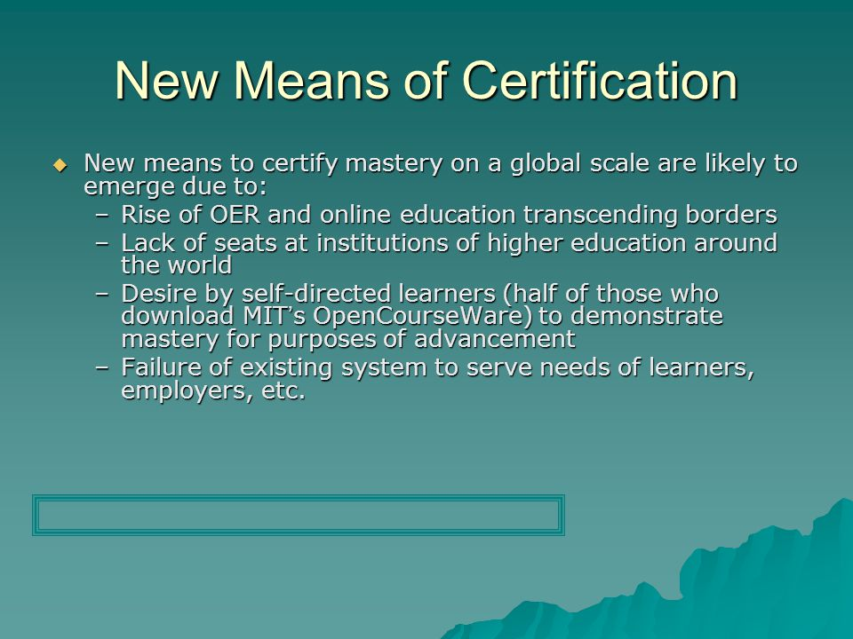 New Means of Certification New means to certify mastery on a global scale are likely to emerge due to: New means to certify mastery on a global scale are likely to emerge due to: –Rise of OER and online education transcending borders –Lack of seats at institutions of higher education around the world –Desire by self-directed learners (half of those who download MITs OpenCourseWare) to demonstrate mastery for purposes of advancement –Failure of existing system to serve needs of learners, employers, etc.