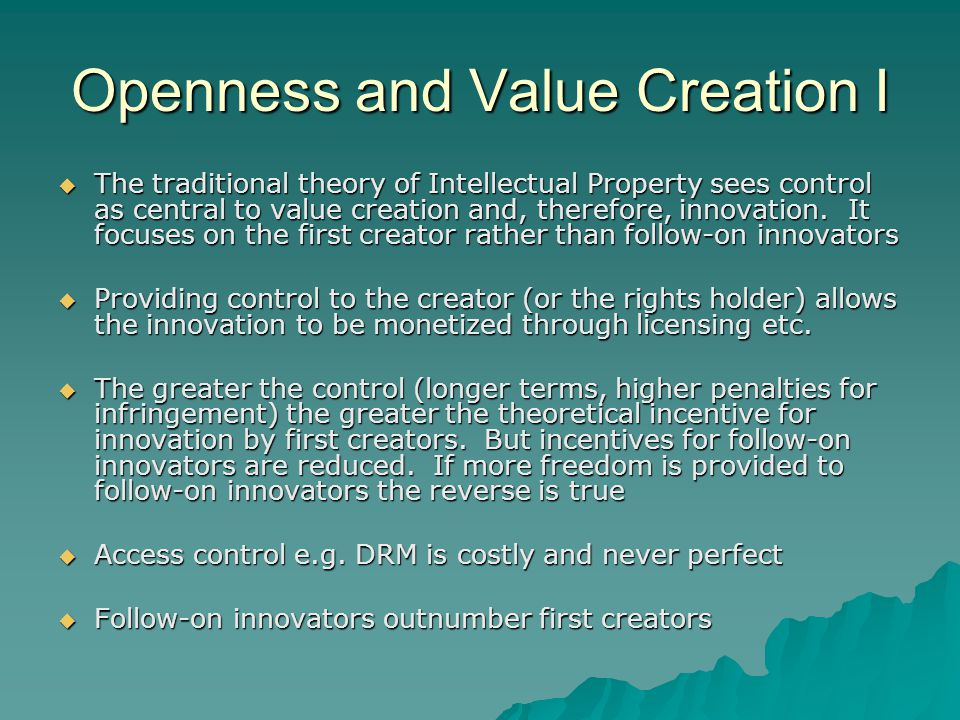 Openness and Value Creation II Creating value from sharing as in open source software offers a mirror image to the traditional view of IP and control Creating value from sharing as in open source software offers a mirror image to the traditional view of IP and control The wider the sharing, the greater the openness, the more potential value from follow-on innovators.