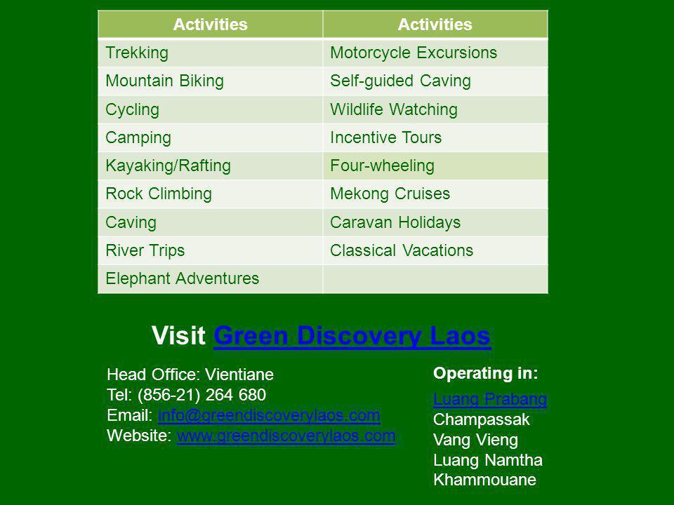 Activities TrekkingMotorcycle Excursions Mountain BikingSelf-guided Caving CyclingWildlife Watching CampingIncentive Tours Kayaking/RaftingFour-wheeling Rock ClimbingMekong Cruises CavingCaravan Holidays River TripsClassical Vacations Elephant Adventures Head Office: Vientiane Tel: (856-21) 264 680 Email: info@greendiscoverylaos.com Website: www.greendiscoverylaos.cominfo@greendiscoverylaos.comwww.greendiscoverylaos.com Operating in: Luang Prabang Champassak Vang Vieng Luang Namtha Khammouane Visit Green Discovery LaosGreen Discovery Laos