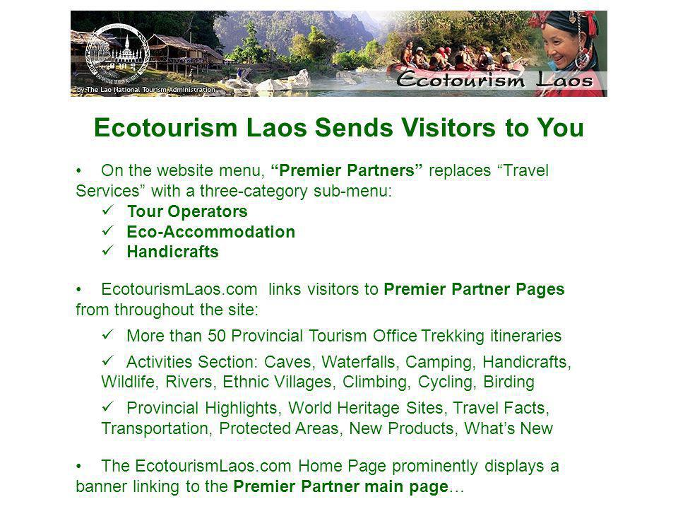 Ecotourism Laos Sends Visitors to You On the website menu, Premier Partners replaces Travel Services with a three-category sub-menu: Tour Operators Eco-Accommodation Handicrafts EcotourismLaos.com links visitors to Premier Partner Pages from throughout the site: More than 50 Provincial Tourism Office Trekking itineraries Activities Section: Caves, Waterfalls, Camping, Handicrafts, Wildlife, Rivers, Ethnic Villages, Climbing, Cycling, Birding Provincial Highlights, World Heritage Sites, Travel Facts, Transportation, Protected Areas, New Products, Whats New The EcotourismLaos.com Home Page prominently displays a banner linking to the Premier Partner main page…