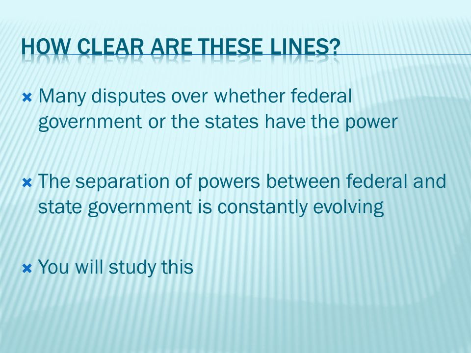 Many disputes over whether federal government or the states have the power The separation of powers between federal and state government is constantly evolving You will study this