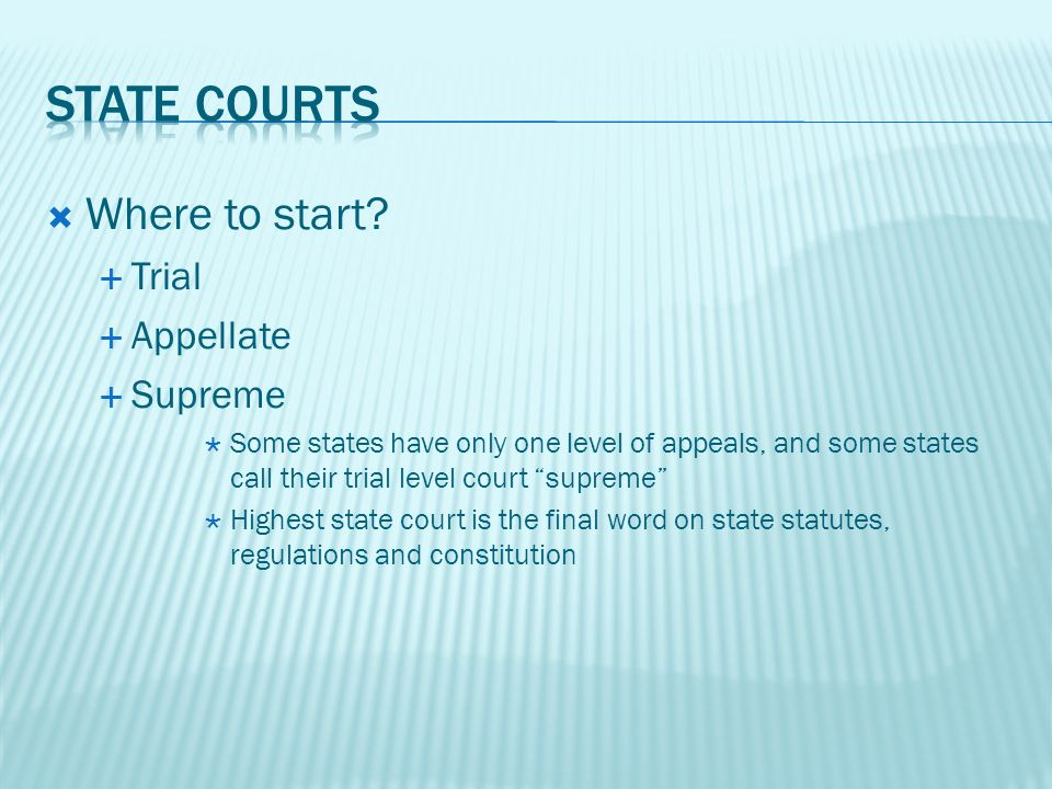 Where to start? Trial Appellate Supreme Some states have only one level of appeals, and some states call their trial level court supreme Highest state