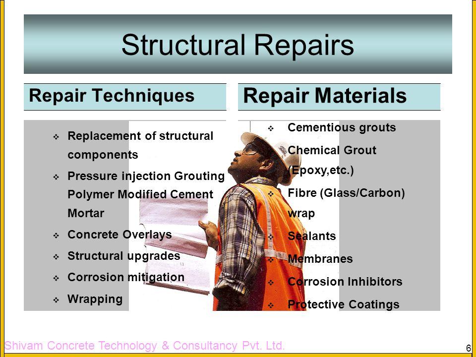 Shivam Concrete Technology & Consultancy Pvt. Ltd. 6 Structural Repairs Repair Materials Cementious grouts Chemical Grout (Epoxy,etc.) Fibre (Glass/Ca