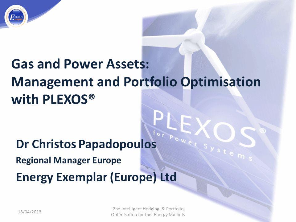 Gas and Power Assets: Management and Portfolio Optimisation with PLEXOS® Dr Christos Papadopoulos Regional Manager Europe Energy Exemplar (Europe) Ltd