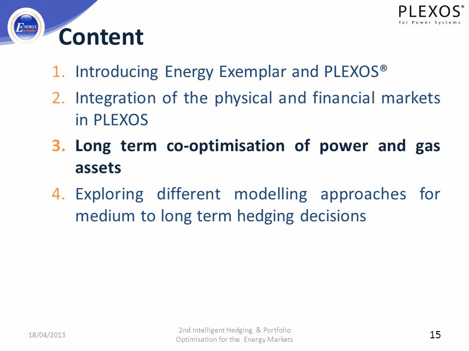 1.Introducing Energy Exemplar and PLEXOS® 2.Integration of the physical and financial markets in PLEXOS 3.Long term co-optimisation of power and gas a