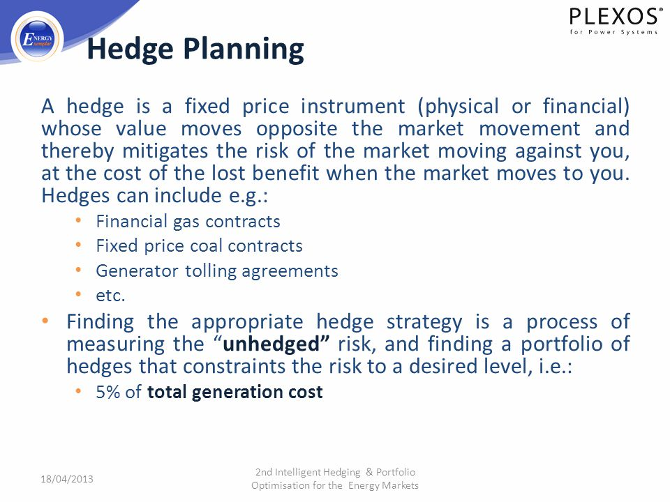 2nd Intelligent Hedging & Portfolio Optimisation for the Energy Markets A hedge is a fixed price instrument (physical or financial) whose value moves