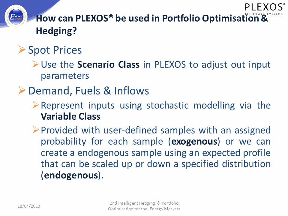 Spot Prices Use the Scenario Class in PLEXOS to adjust out input parameters Demand, Fuels & Inflows Represent inputs using stochastic modelling via th