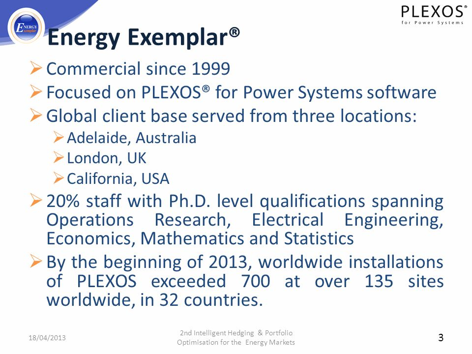 3 Energy Exemplar® Commercial since 1999 Focused on PLEXOS® for Power Systems software Global client base served from three locations: Adelaide, Austr
