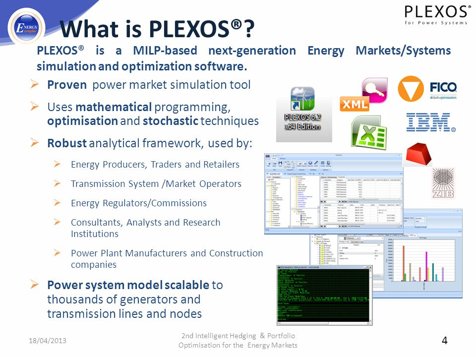 4 What is PLEXOS®? Proven power market simulation tool Uses mathematical programming, optimisation and stochastic techniques Robust analytical framewo