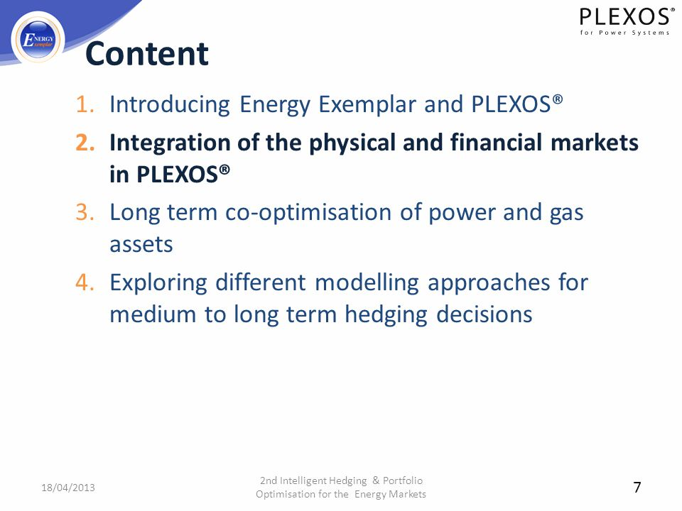 1.Introducing Energy Exemplar and PLEXOS® 2.Integration of the physical and financial markets in PLEXOS® 3.Long term co-optimisation of power and gas