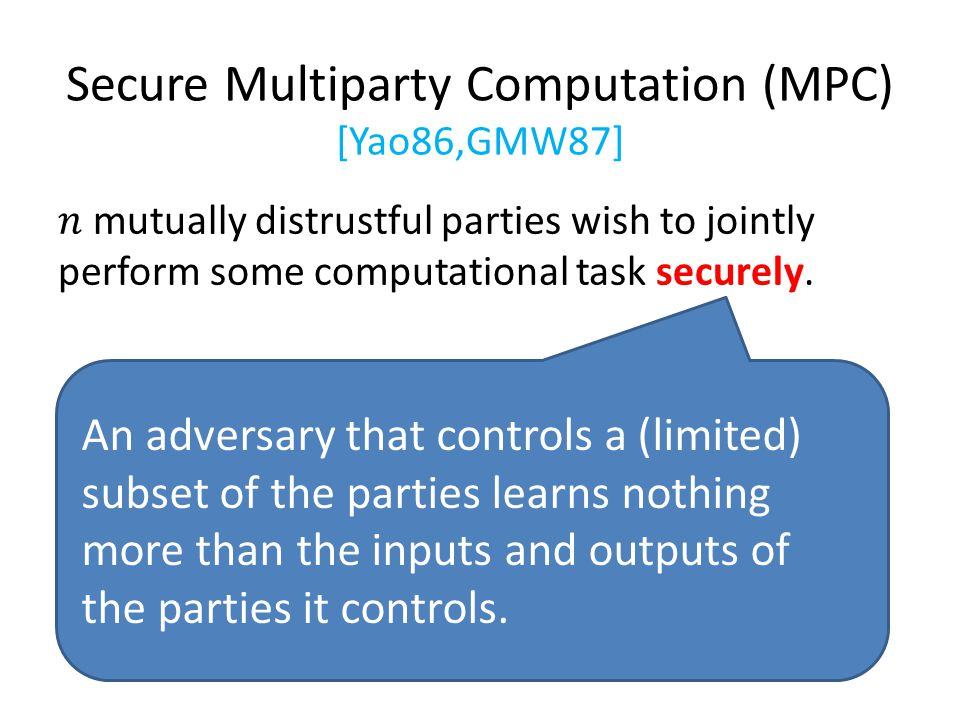 Secure Multiparty Computation (MPC) [Yao86,GMW87] An adversary that controls a (limited) subset of the parties learns nothing more than the inputs and outputs of the parties it controls.