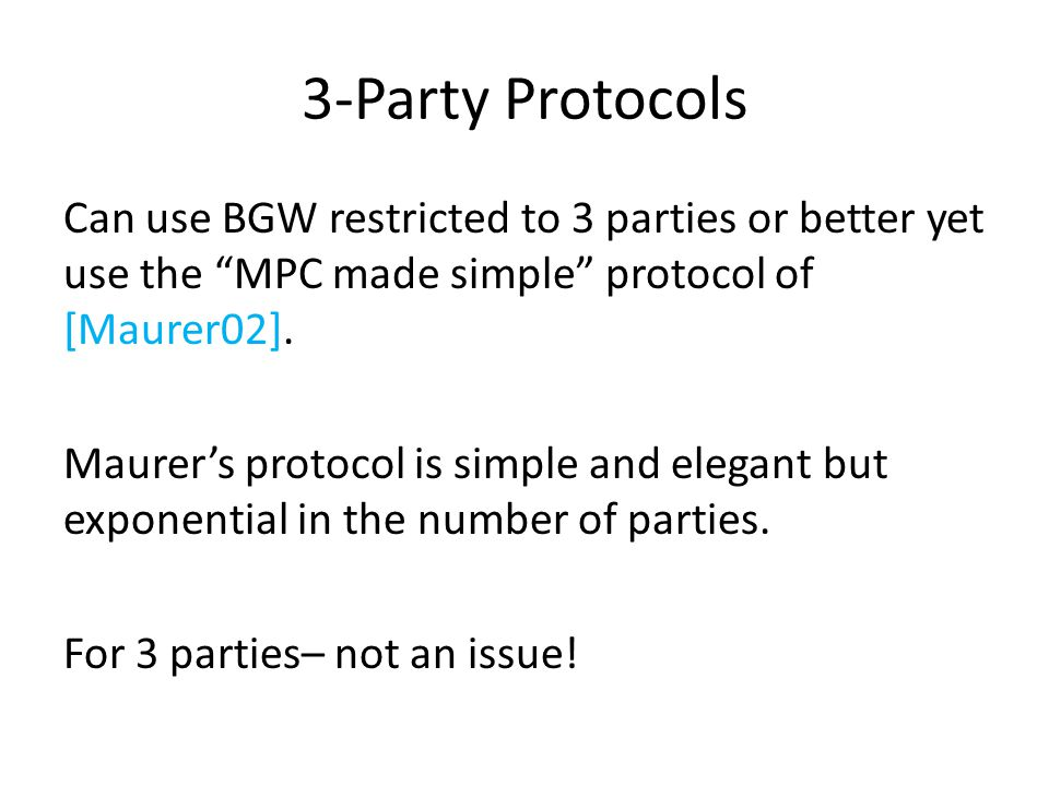 3-Party Protocols Can use BGW restricted to 3 parties or better yet use the MPC made simple protocol of [Maurer02].