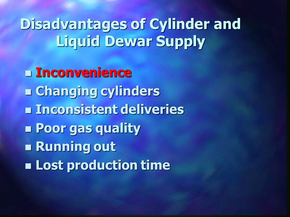 n Inconvenience n Changing cylinders n Inconsistent deliveries n Poor gas quality n Running out n Lost production time