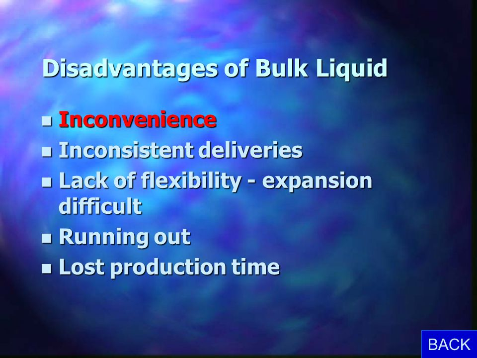 Disadvantages of Bulk Liquid n Inconvenience n Inconsistent deliveries n Lack of flexibility - expansion difficult n Running out n Lost production tim