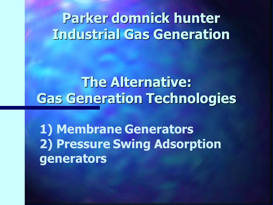 The Alternative: Gas Generation Technologies Parker domnick hunter Industrial Gas Generation 1) Membrane Generators 2) Pressure Swing Adsorption gener