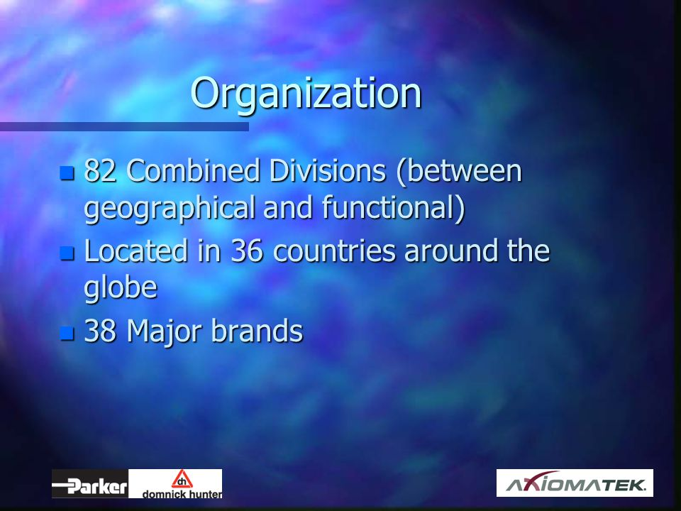 Organization n 82 Combined Divisions (between geographical and functional) n Located in 36 countries around the globe n 38 Major brands