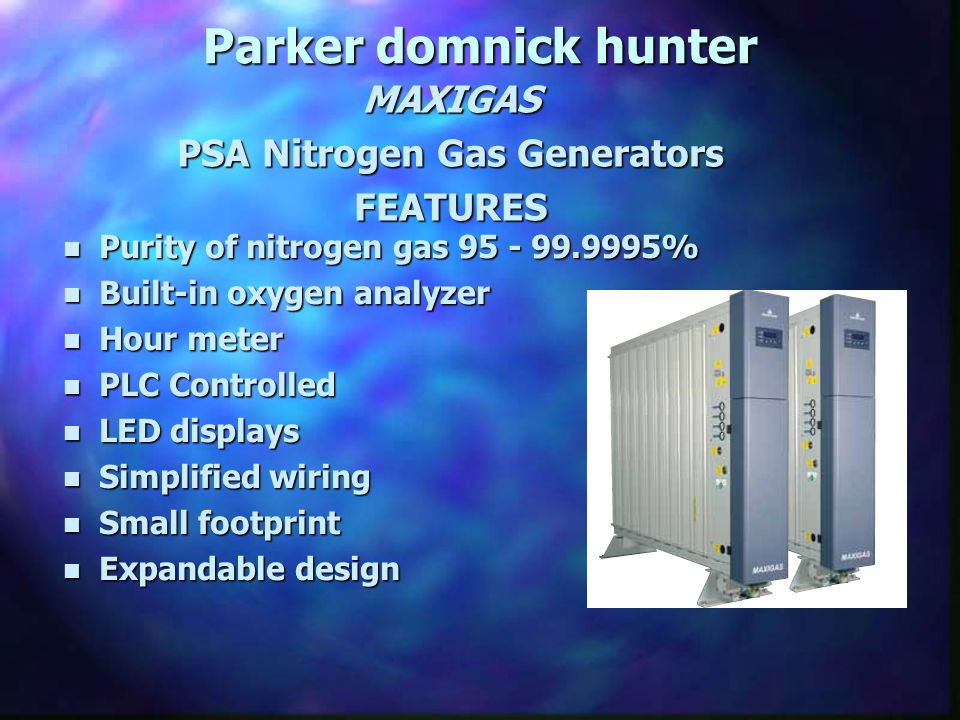 n Purity of nitrogen gas 95 - 99.9995% n Built-in oxygen analyzer n Hour meter n PLC Controlled n LED displays n Simplified wiring n Small footprint n Expandable design Parker domnick hunter MAXIGAS PSA Nitrogen Gas Generators FEATURES
